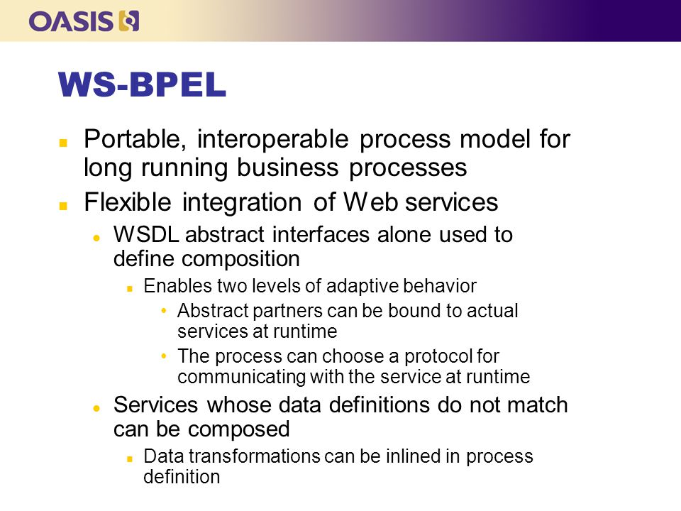 WS-BPEL Portable, interoperable process model for long running business processes. Flexible integration of Web services.