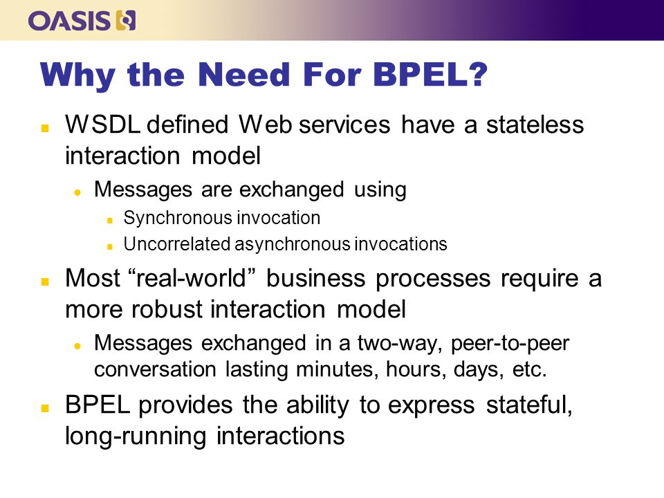 Why the Need For BPEL WSDL defined Web services have a stateless interaction model. Messages are exchanged using.