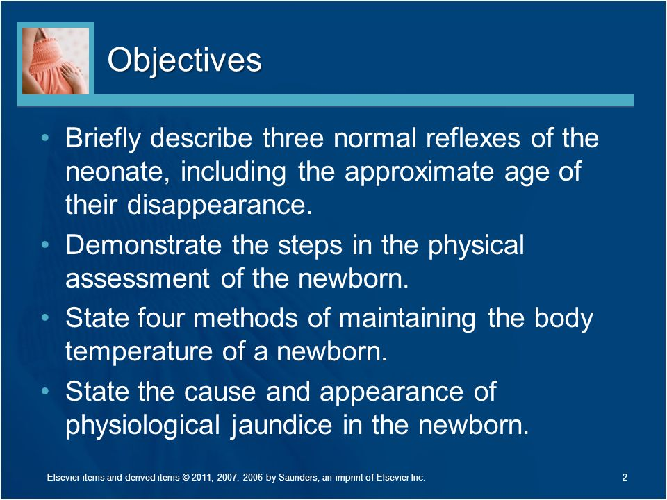 Objectives Briefly describe three normal reflexes of the neonate, including the approximate age of their disappearance.