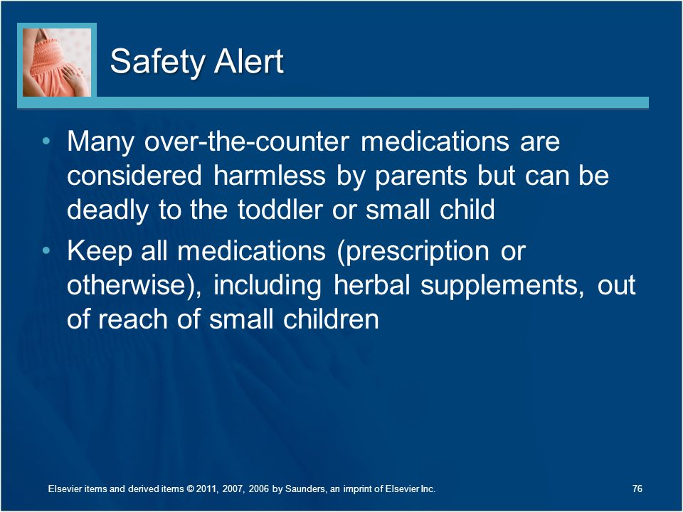 Safety Alert Many over-the-counter medications are considered harmless by parents but can be deadly to the toddler or small child.