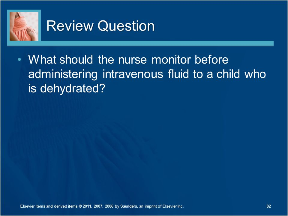Review Question What should the nurse monitor before administering intravenous fluid to a child who is dehydrated