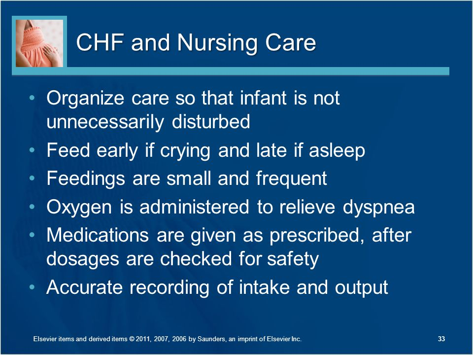 CHF and Nursing Care Organize care so that infant is not unnecessarily disturbed. Feed early if crying and late if asleep.