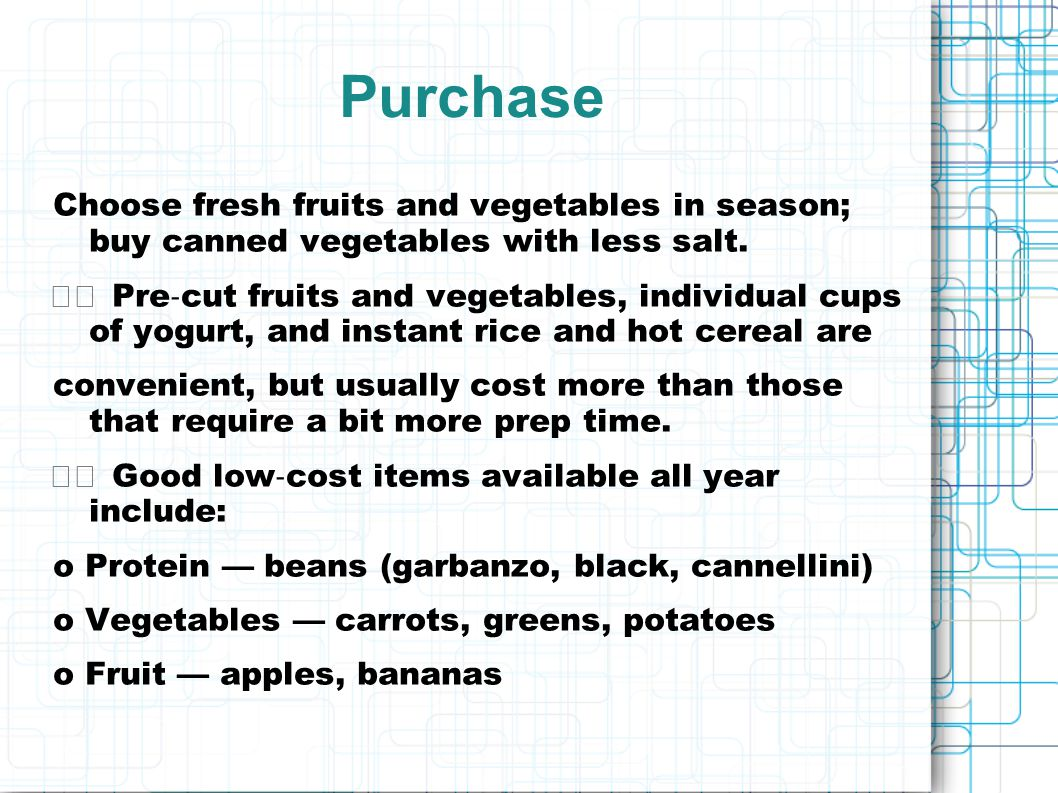 Purchase Choose fresh fruits and vegetables in season; buy canned vegetables with less salt.