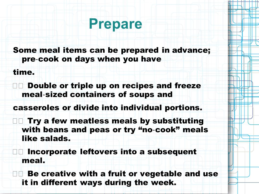 Prepare Some meal items can be prepared in advance; pre‐cook on days when you have. time.