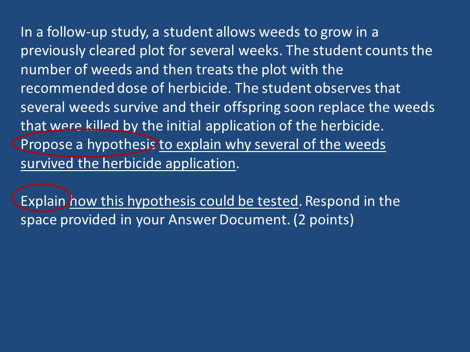 In a follow-up study, a student allows weeds to grow in a previously cleared plot for several weeks. The student counts the number of weeds and then treats the plot with the recommended dose of herbicide. The student observes that several weeds survive and their offspring soon replace the weeds that were killed by the initial application of the herbicide. Propose a hypothesis to explain why several of the weeds survived the herbicide application.