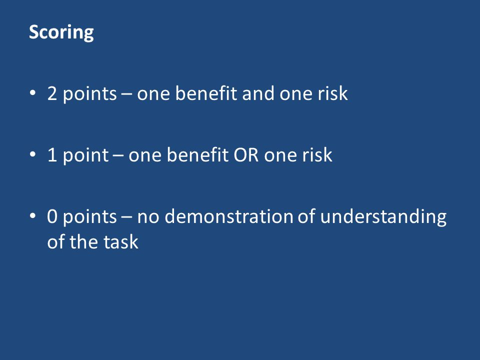 Scoring 2 points – one benefit and one risk. 1 point – one benefit OR one risk.