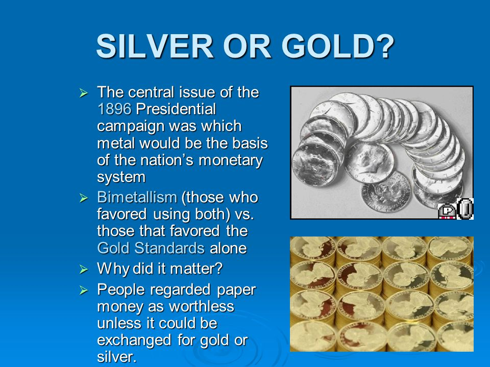 SILVER OR GOLD The central issue of the 1896 Presidential campaign was which metal would be the basis of the nation's monetary system.