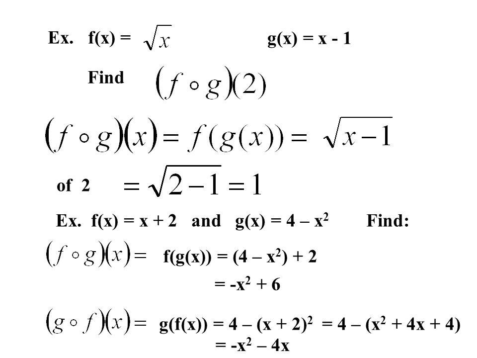 Ex. f(x) = g(x) = x - 1. Find. of 2. Ex. f(x) = x + 2 and g(x) = 4 – x2 Find: f(g(x)) = (4 – x2) + 2.