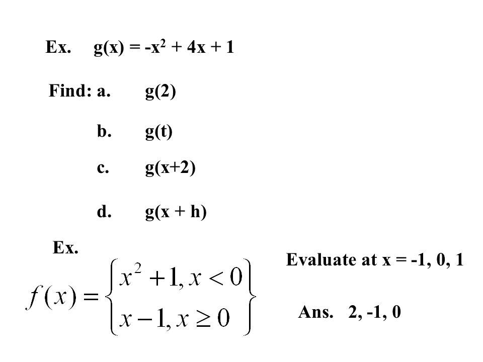 Ex. g(x) = -x2 + 4x + 1 Find: a. g(2) b. g(t) c. g(x+2) d. g(x + h) Ex. Evaluate at x = -1, 0, 1.