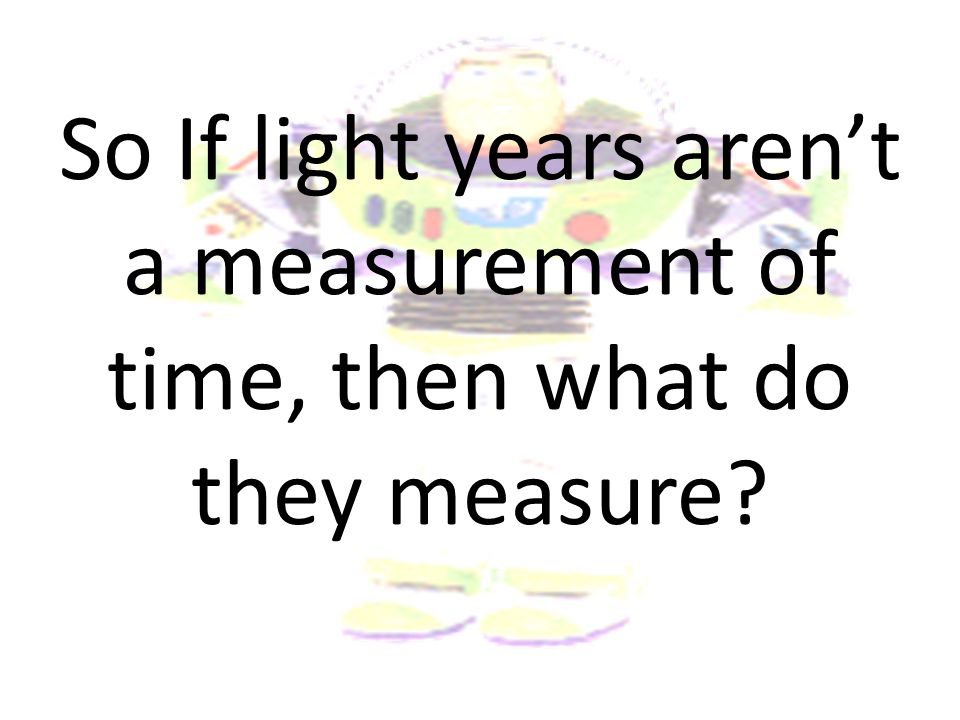 So If light years aren't a measurement of time, then what do they measure
