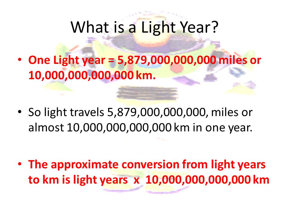 What is a Light Year One Light year = 5,879,000,000,000 miles or 10,000,000,000,000 km.