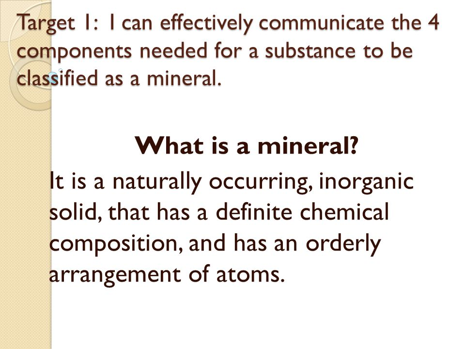 Target 1: I can effectively communicate the 4 components needed for a substance to be classified as a mineral.