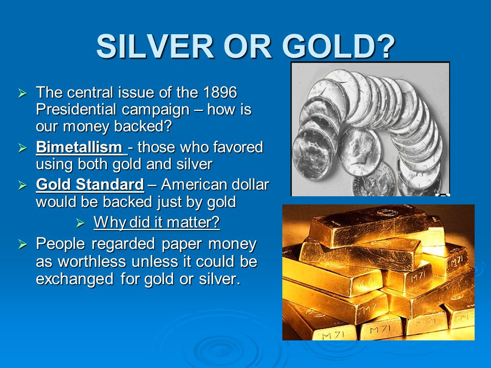 SILVER OR GOLD The central issue of the 1896 Presidential campaign – how is our money backed