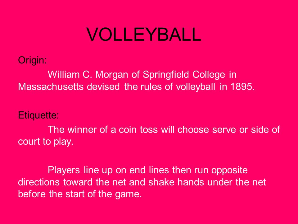 VOLLEYBALL Origin: William C. Morgan of Springfield College in Massachusetts devised the rules of volleyball in 1895.