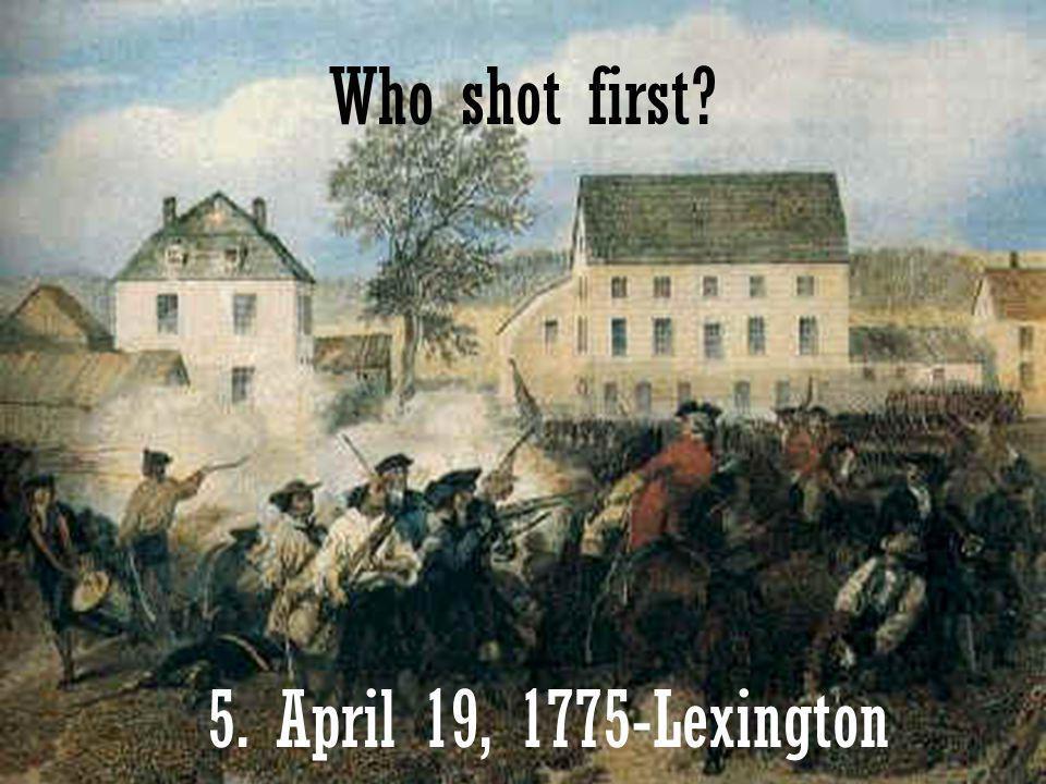 Who shot first 5. April 19, 1775-Lexington