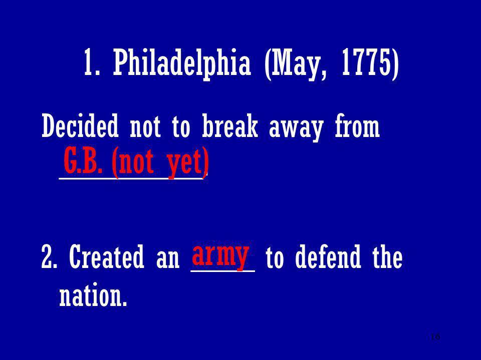 1. Philadelphia (May, 1775) G.B. (not yet) army