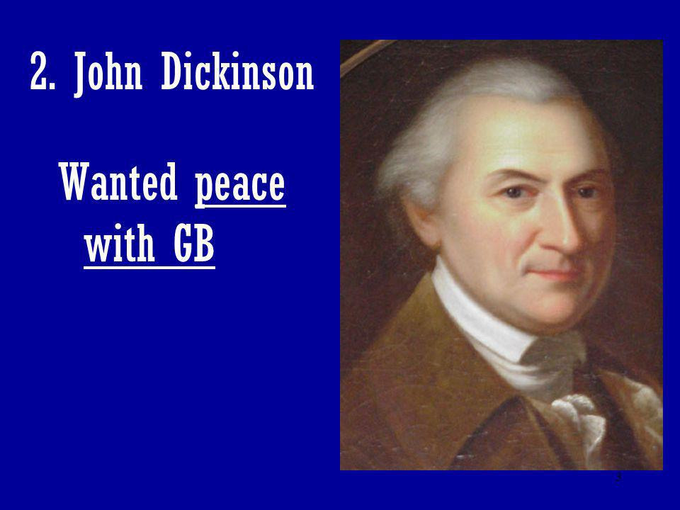 2. John Dickinson Wanted peace with GB