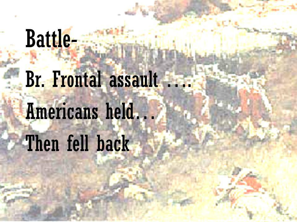 Battle- Br. Frontal assault …. Americans held… Then fell back