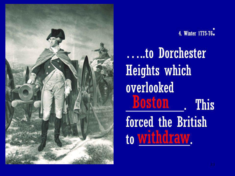 4. Winter 1775-76: …..to Dorchester Heights which overlooked ________. This forced the British to _______.