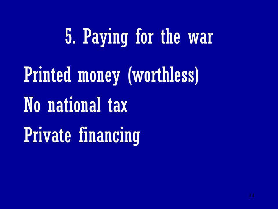 5. Paying for the war Printed money (worthless) No national tax Private financing