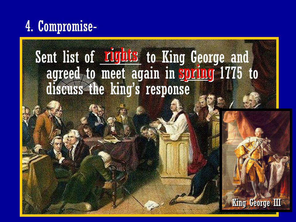 4. Compromise- rights. Sent list of _____ to King George and agreed to meet again in ____ 1775 to discuss the king's response.