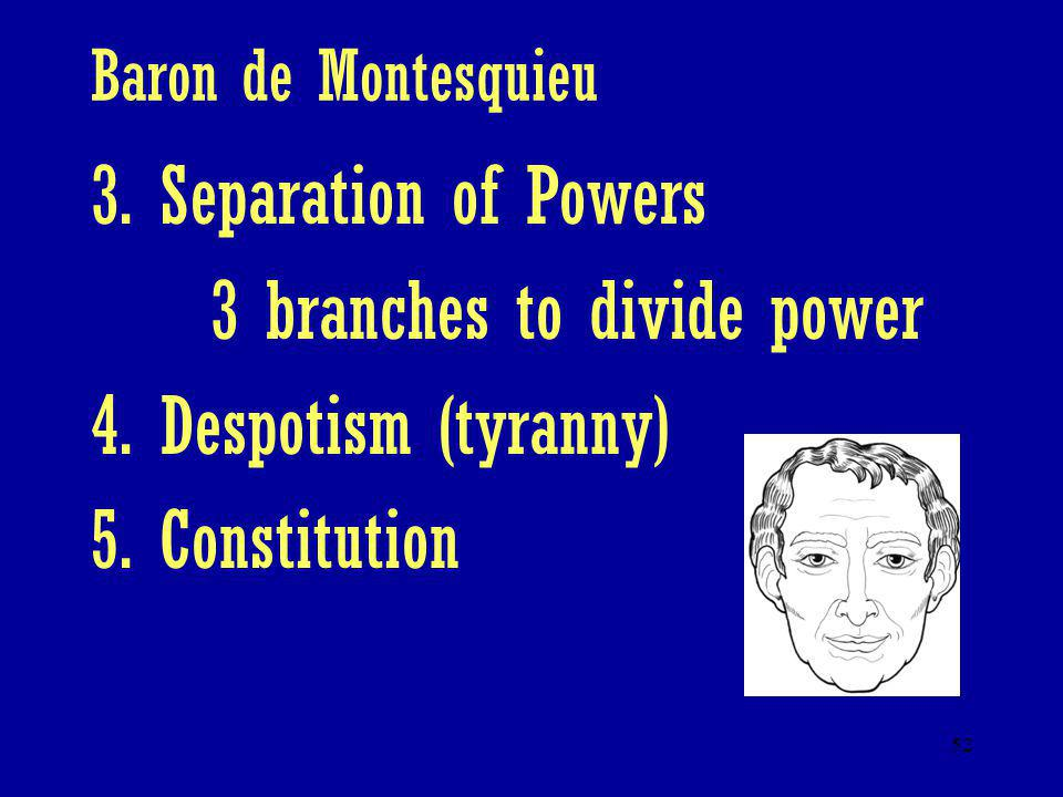 3 branches to divide power 4. Despotism (tyranny) 5. Constitution