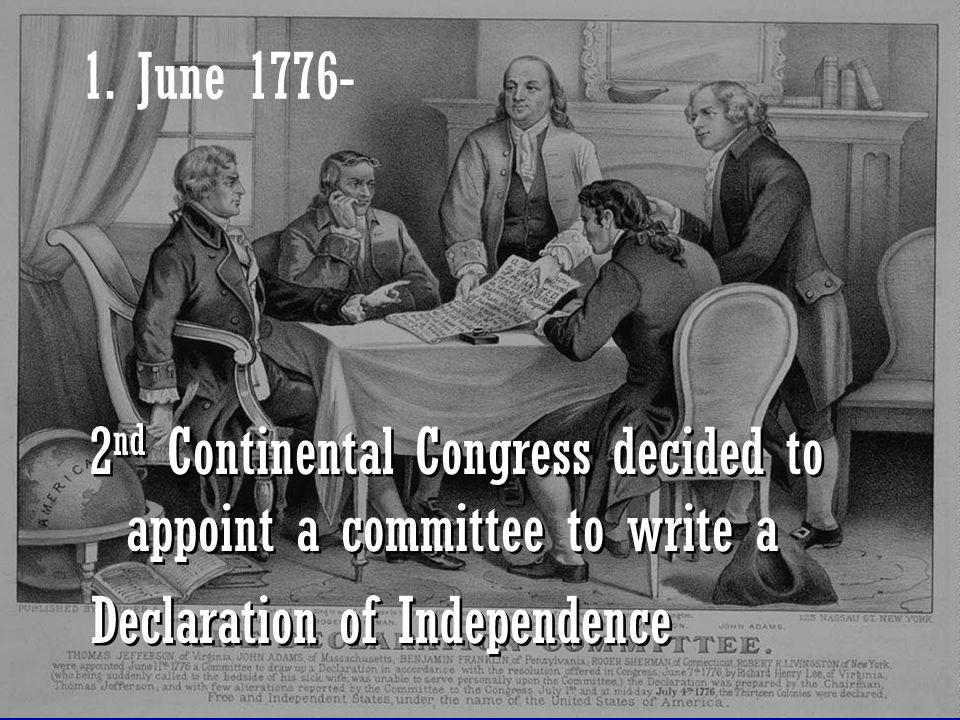 1. June 1776- 2nd Continental Congress decided to appoint a committee to write a.