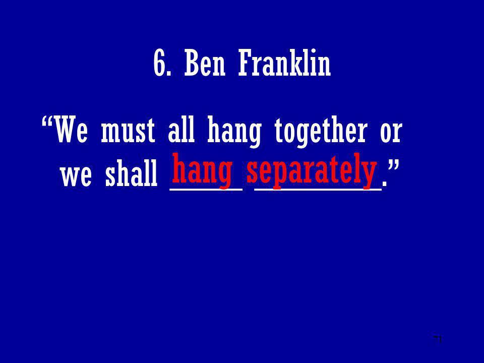 hang separately 6. Ben Franklin