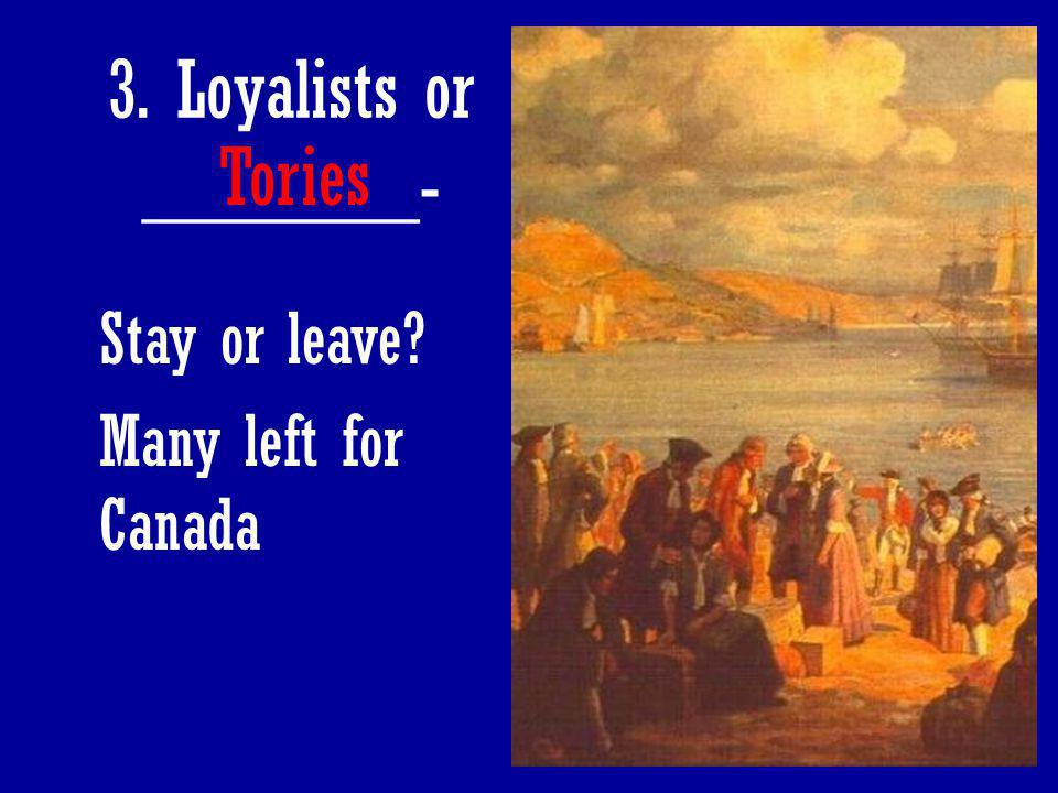3. Loyalists or _______- Tories Stay or leave Many left for Canada