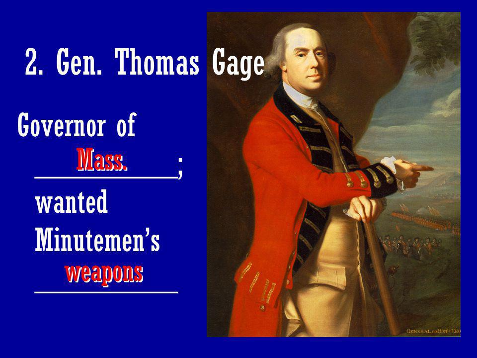 2. Gen. Thomas Gage Governor of _________; wanted Minutemen's _________ Mass. weapons
