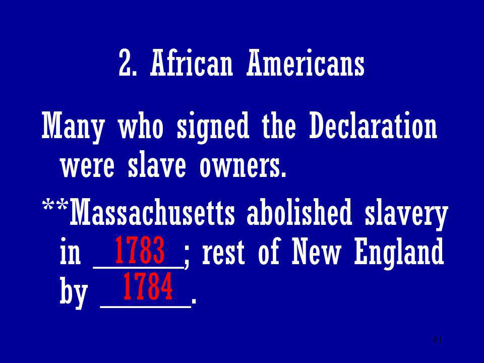 2. African Americans Many who signed the Declaration were slave owners. **Massachusetts abolished slavery in _____; rest of New England by _____.