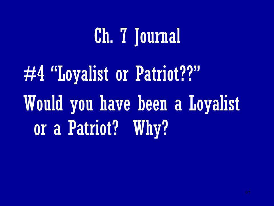 Ch. 7 Journal #4 Loyalist or Patriot Would you have been a Loyalist or a Patriot Why