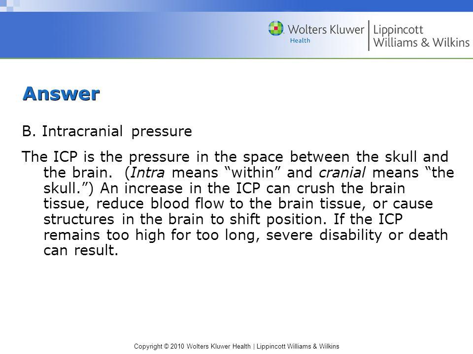 Answer B. Intracranial pressure