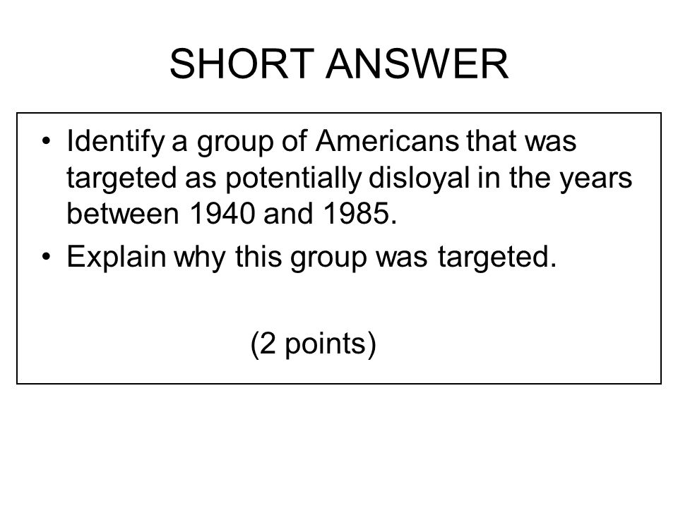 SHORT ANSWER Identify a group of Americans that was targeted as potentially disloyal in the years between 1940 and 1985.