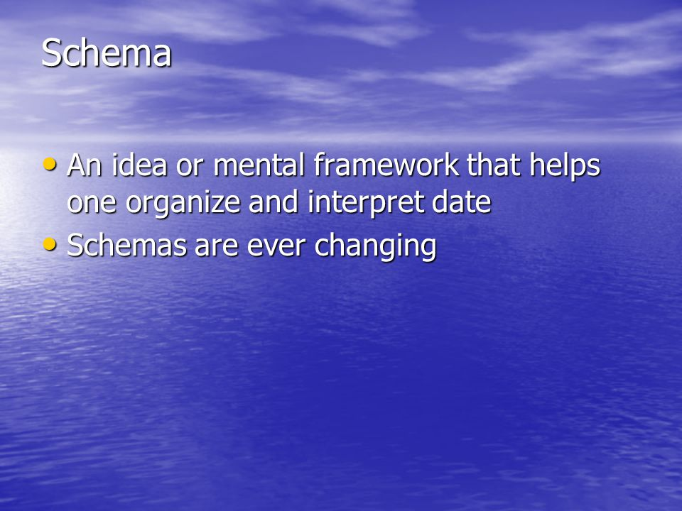 Schema An idea or mental framework that helps one organize and interpret date.