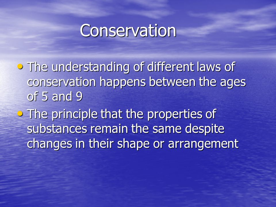 Conservation The understanding of different laws of conservation happens between the ages of 5 and 9.