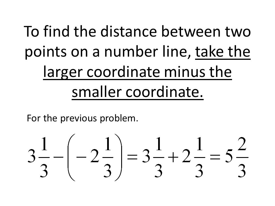 To find the distance between two points on a number line, take the larger coordinate minus the smaller coordinate.