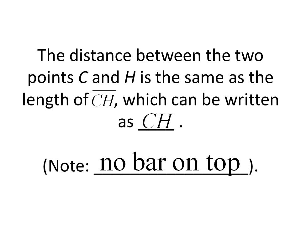 The distance between the two points C and H is the same as the length of , which can be written as ____ .