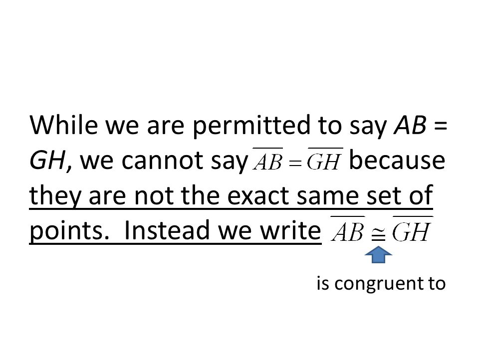 While we are permitted to say AB = GH, we cannot say because they are not the exact same set of points. Instead we write