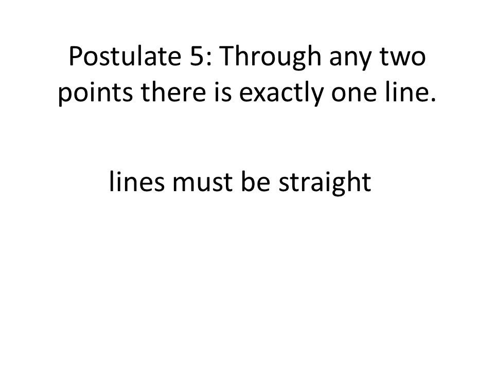 Postulate 5: Through any two points there is exactly one line.