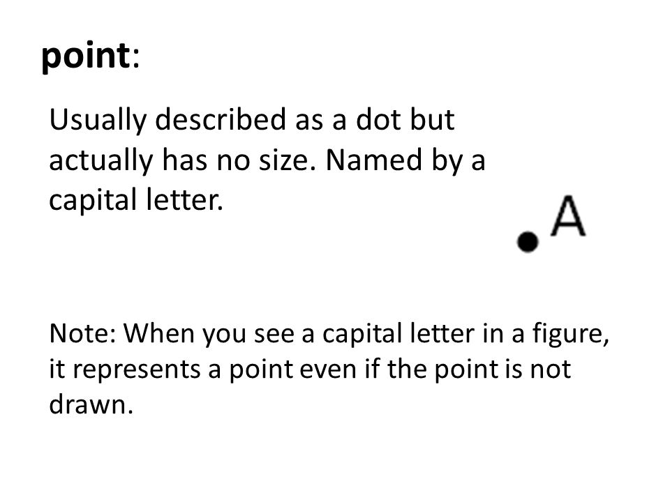 point: Usually described as a dot but actually has no size. Named by a capital letter.
