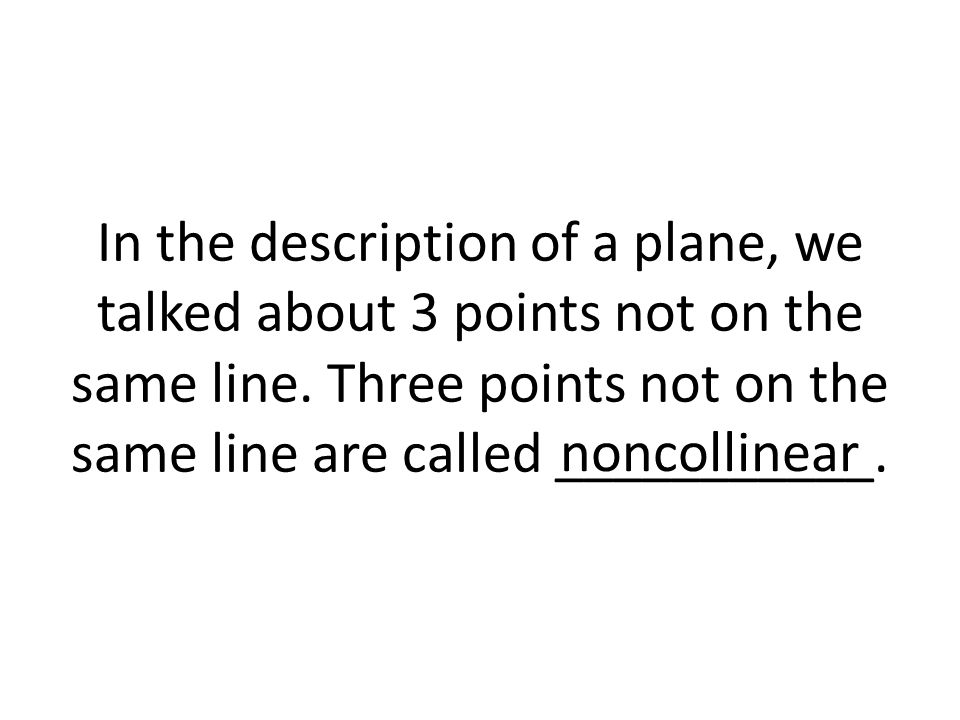 In the description of a plane, we talked about 3 points not on the same line. Three points not on the same line are called ___________.