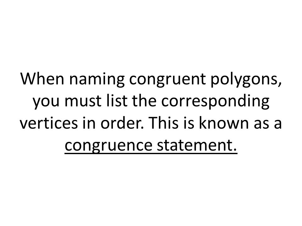 When naming congruent polygons, you must list the corresponding vertices in order.