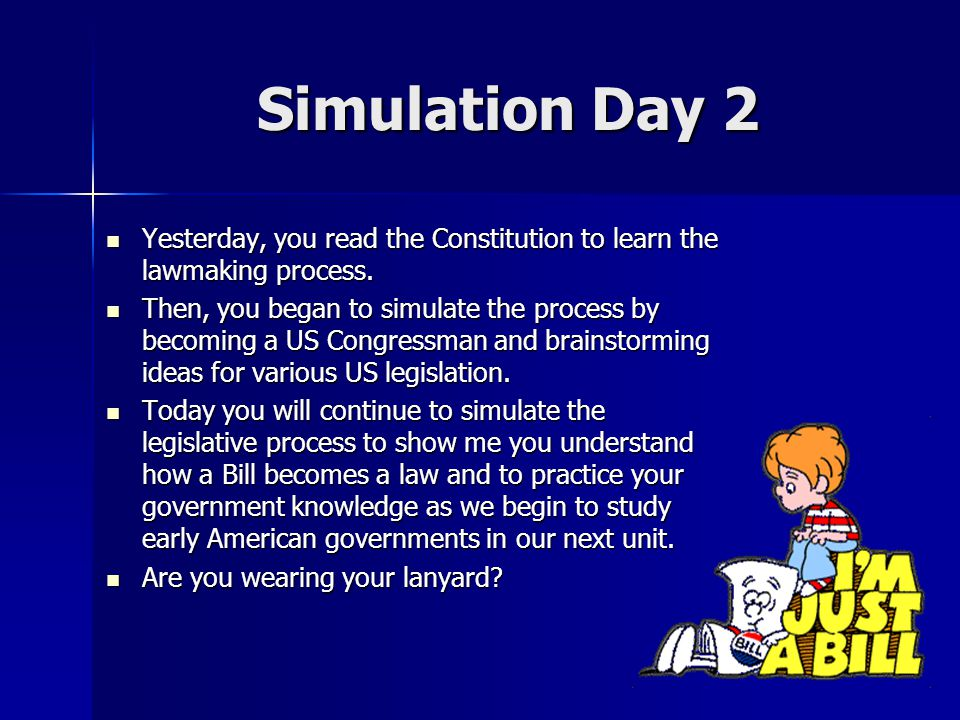 Simulation Day 2 Yesterday, you read the Constitution to learn the lawmaking process.