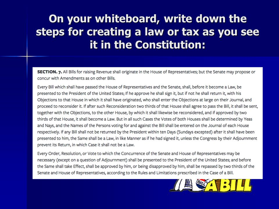 On your whiteboard, write down the steps for creating a law or tax as you see it in the Constitution: