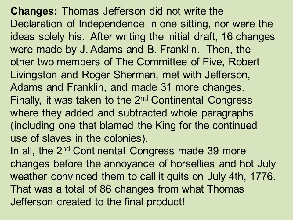 Changes: Thomas Jefferson did not write the Declaration of Independence in one sitting, nor were the ideas solely his. After writing the initial draft, 16 changes were made by J. Adams and B. Franklin. Then, the other two members of The Committee of Five, Robert Livingston and Roger Sherman, met with Jefferson, Adams and Franklin, and made 31 more changes. Finally, it was taken to the 2nd Continental Congress where they added and subtracted whole paragraphs (including one that blamed the King for the continued use of slaves in the colonies).