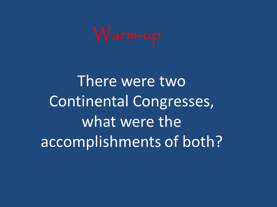 Warm-up There were two Continental Congresses, what were the accomplishments of both
