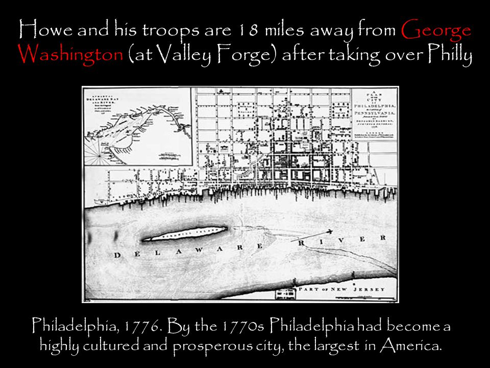 Howe and his troops are 18 miles away from George Washington (at Valley Forge) after taking over Philly