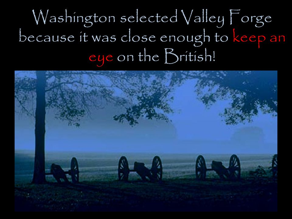 Washington selected Valley Forge because it was close enough to keep an eye on the British!