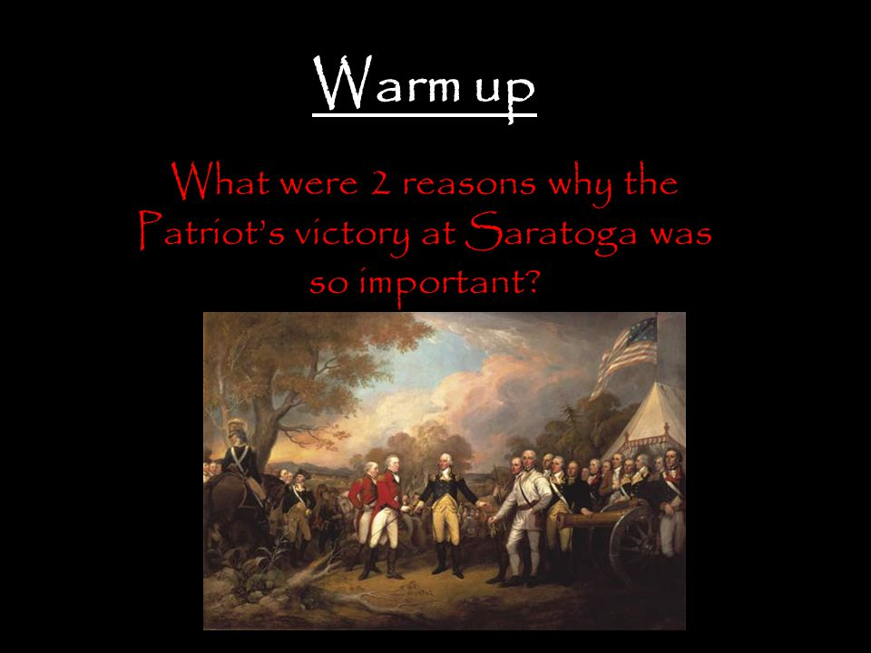 Warm up What were 2 reasons why the Patriot's victory at Saratoga was so important